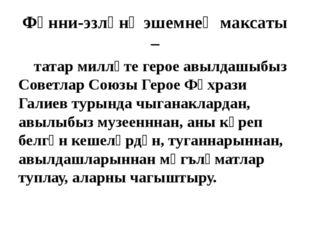 Фәнни-эзләнү эшемнең максаты – татар милләте герое авылдашыбыз Советлар Союзы