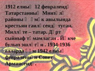 1912 елның 12 февралендә Татарстанның Минзәлә районы Җәмәк авылында крестьян
