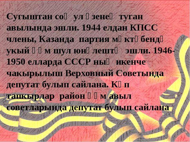 Сугыштан соң ул үзенең туган авылында эшли. 1944 елдан КПСС члены, Казанда п...