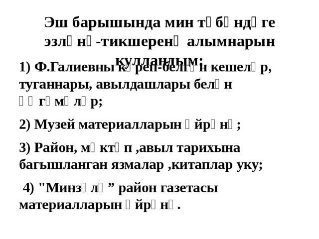 Эш барышында мин түбәндәге эзләнү-тикшеренү алымнарын кулландым: 1) Ф.Галиевн...