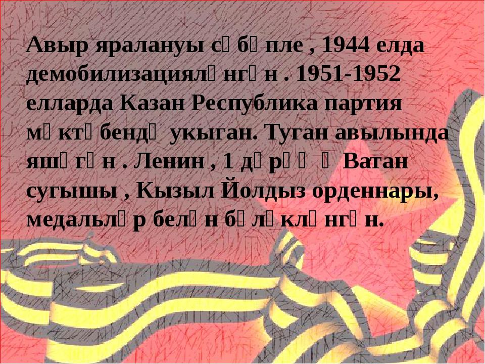Авыр яралануы сәбәпле , 1944 елда демобилизацияләнгән . 1951-1952 елларда Ка...