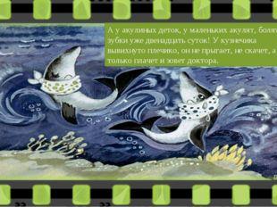 А у акулиных деток, у маленьких акулят, болят зубки уже двенадцать суток! У к
