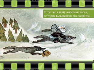 И тут же к нему выбегают волки, которые вызываются его подвезти.