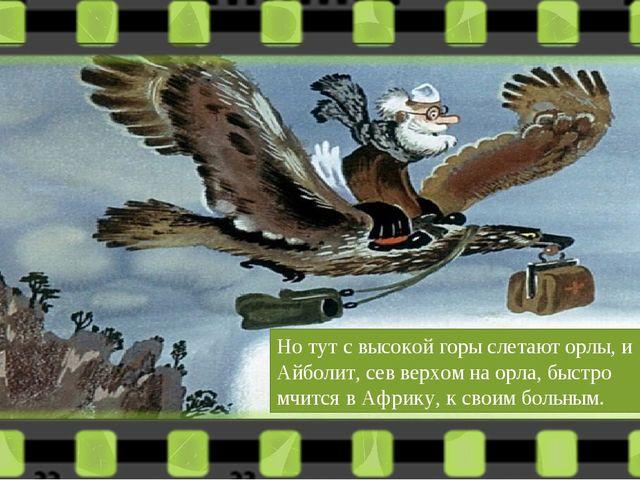 Но тут с высокой горы слетают орлы, и Айболит, сев верхом на орла, быстро мчи...
