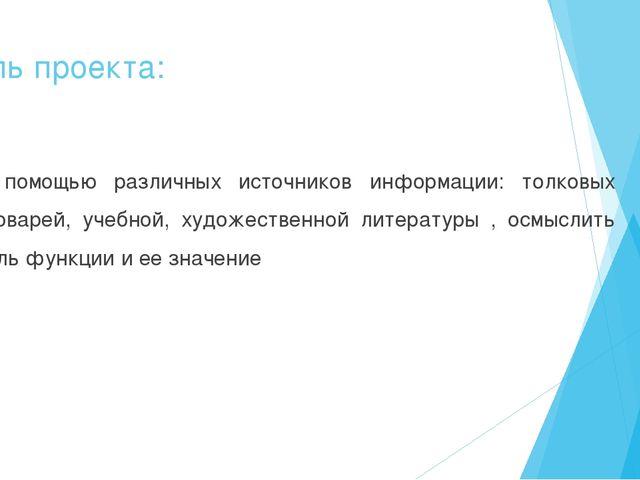 Цель проекта: С помощью различных источников информации: толковых словарей, у...