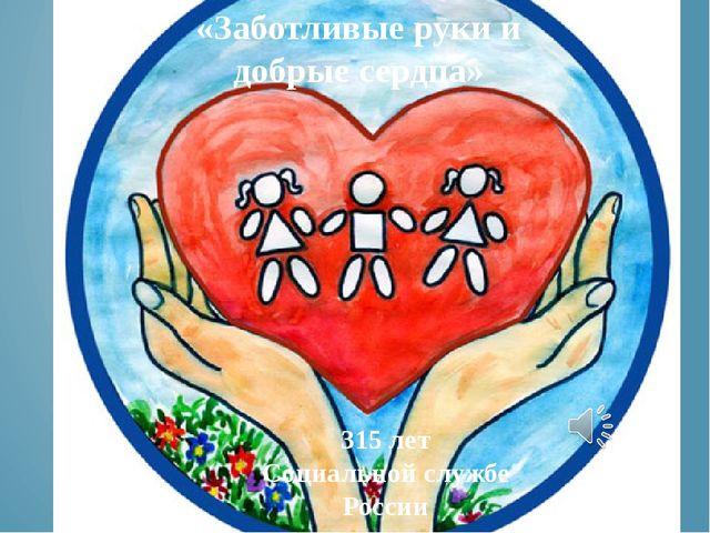 315 лет Социальной службе России «Заботливые руки и добрые сердца»
