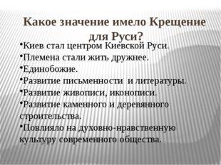 Какое значение имело Крещение для Руси?  Киев стал центром Киевской Руси. Пл