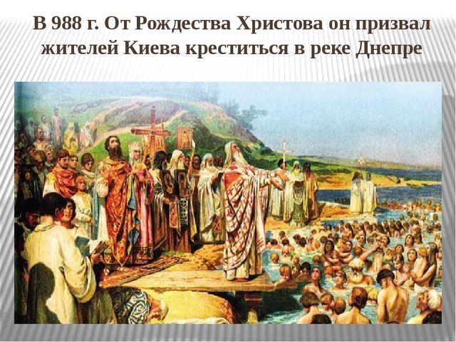 В 988 г. От Рождества Христова он призвал жителей Киева креститься в реке Дне...