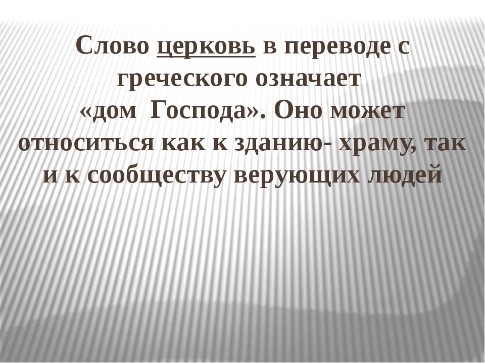 Слово церковь в переводе с греческого означает «дом Господа». Оно может относ...