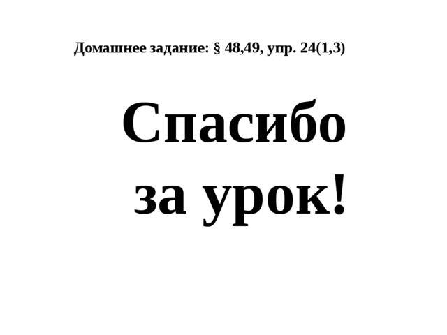 Домашнее задание: § 48,49, упр. 24(1,3) Спасибо за урок!