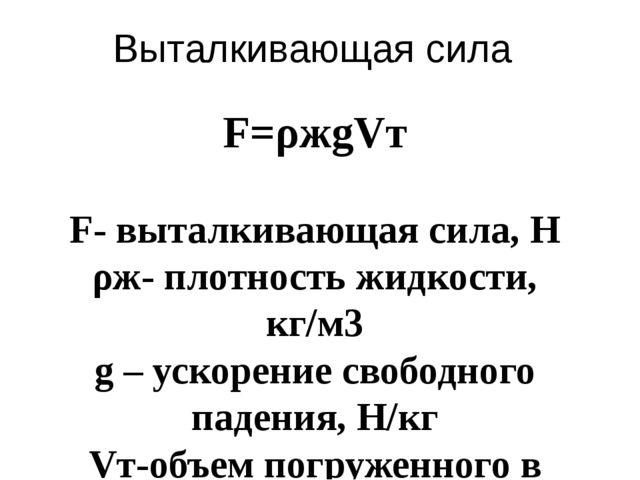 Выталкивающая сила F=ρжgVт  F- выталкивающая сила, Н ρж- плотность жидкости,...