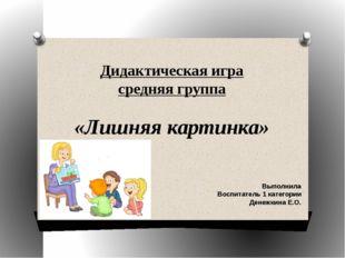 Дидактическая игра средняя группа «Лишняя картинка» Выполнила Воспитатель 1 к
