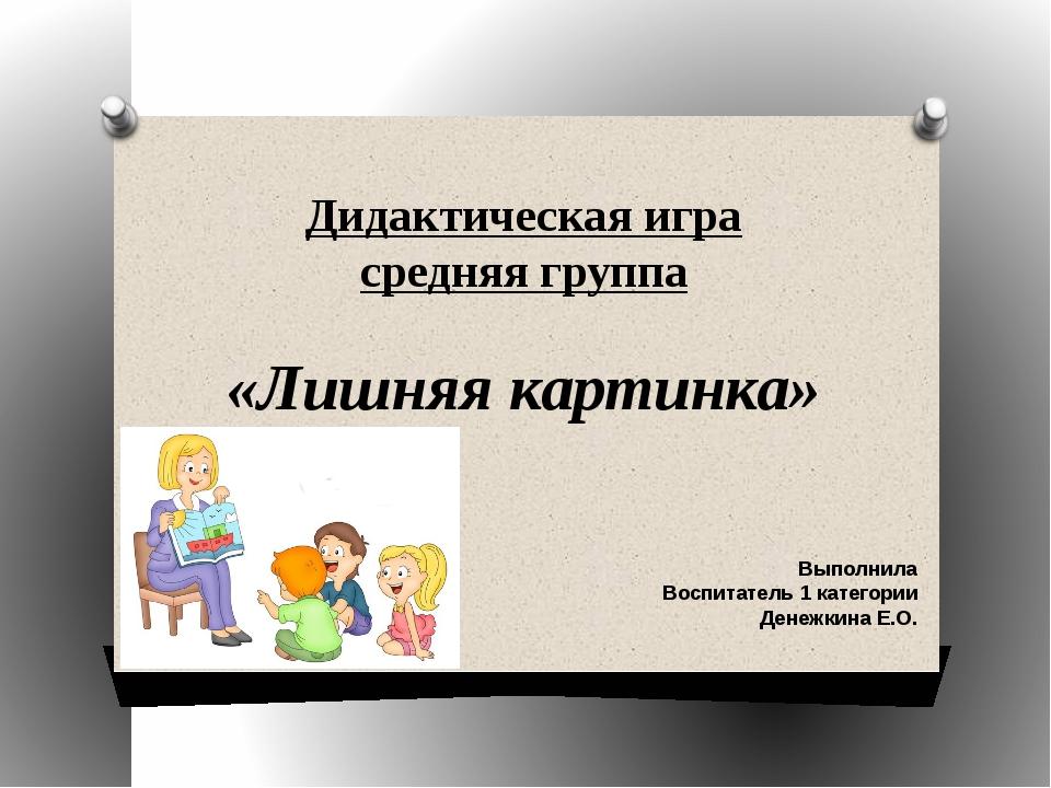 Дидактическая игра средняя группа «Лишняя картинка» Выполнила Воспитатель 1 к...