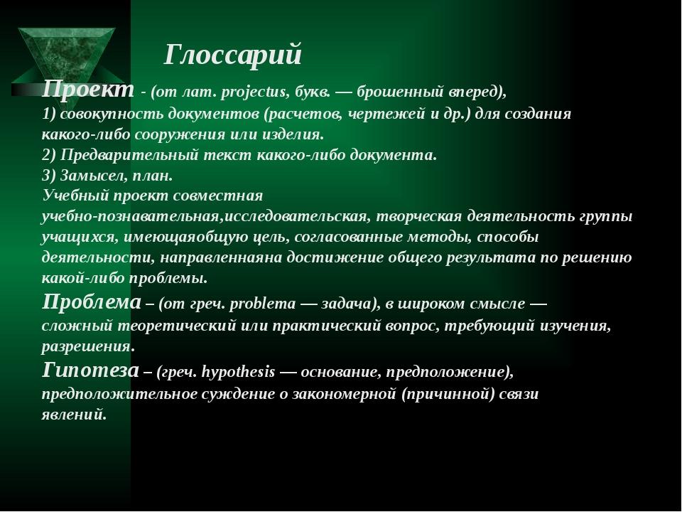 Глоссарий Проект- (от лат. projectus, букв. — брошенный вперед), 1) совокуп...