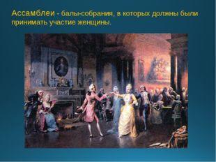 Ассамблеи - балы-собрания, в которых должны были принимать участие женщины.