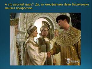 А это русский царь? Да, из кинофильма Иван Васильевич меняет профессию.