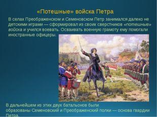 В селахПреображенском и СеменовскомПетр занимался далеко не детскими играми