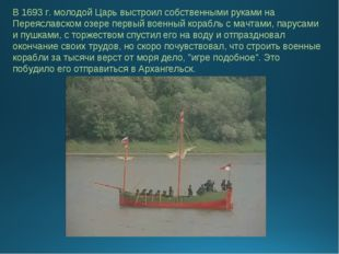 В 1693 г. молодой Царь выстроил собственными руками на Переяславском озере пе