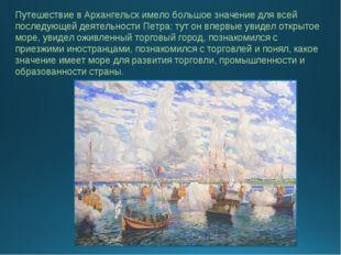 Путешествие в Архангельск имело большое значение для всей последующей деятель