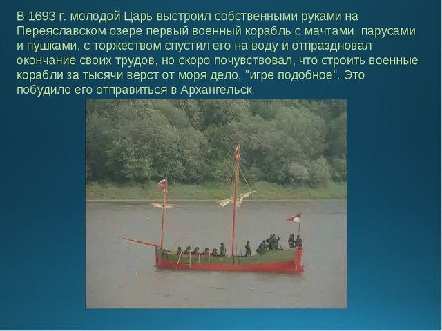 В 1693 г. молодой Царь выстроил собственными руками на Переяславском озере пе...