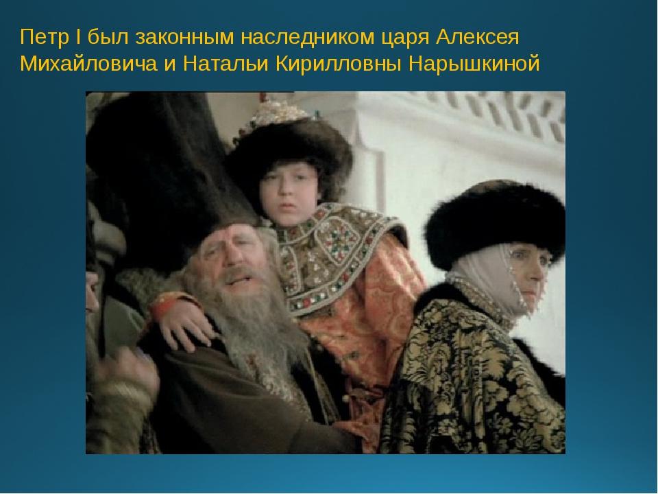 Петр I был законным наследником царя Алексея Михайловича и Натальи Кирилловны...