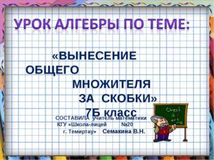 «ВЫНЕСЕНИЕ ОБЩЕГО МНОЖИТЕЛЯ ЗА СКОБКИ» 7Б класс СОСТАВИЛА учитель математики