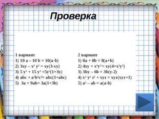 Проверка 1 вариант 1) 10 а – 10 b= 10(а-b) 2) 3ху – х2у2= ху(3-ху) 3) 5 у