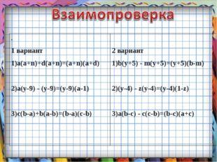 . 1 вариант 1)a(a+n)+d(a+n)=(а+n)(a+d) 2)a(y-9) - (y-9)=(y-9)(a-1) 3)c(b-a)+b