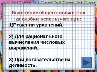 Вынесение общего множителя за скобки используют при: Решении уравнений. 2) Дл