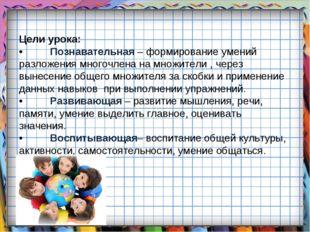 Цели урока: •Познавательная – формирование умений разложения многочлена на м