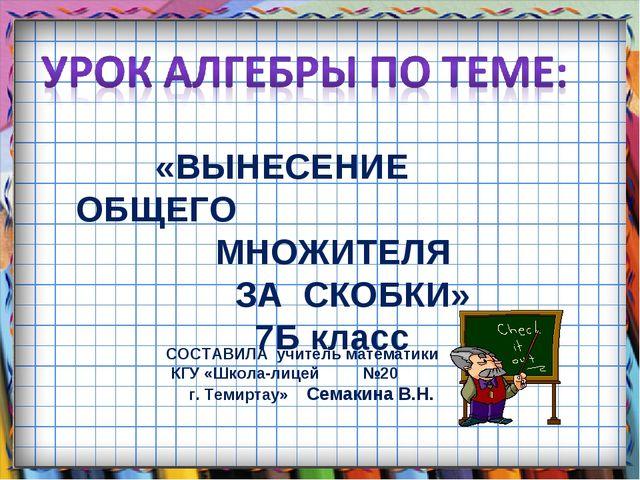 «ВЫНЕСЕНИЕ ОБЩЕГО МНОЖИТЕЛЯ ЗА СКОБКИ» 7Б класс СОСТАВИЛА учитель математики...