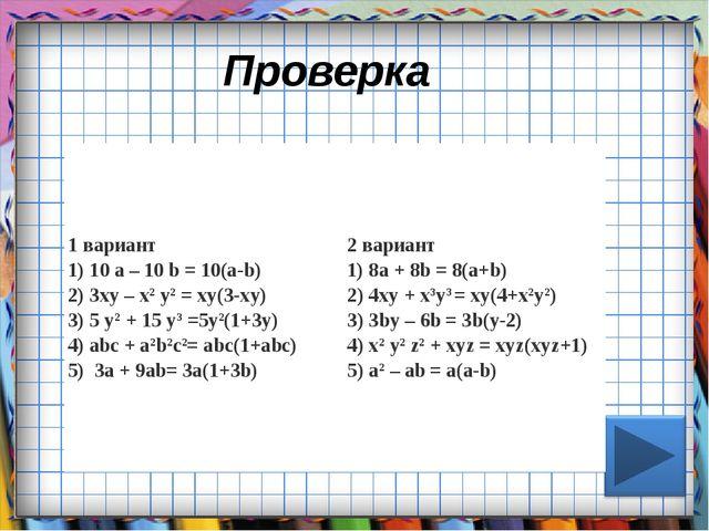 Проверка 1 вариант 1) 10 а – 10 b= 10(а-b) 2) 3ху – х2у2= ху(3-ху) 3) 5 у...