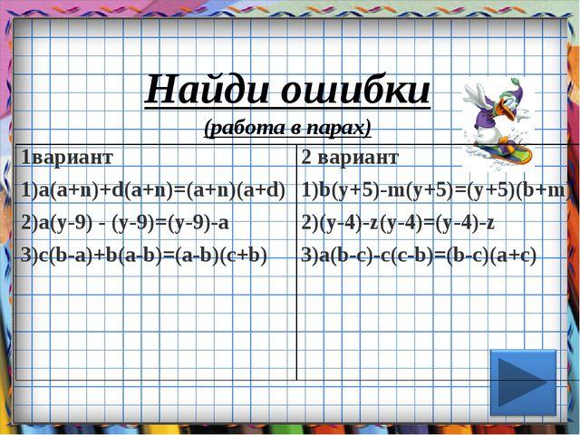 Найди ошибки (работа в парах) 1вариант 1)a(a+n)+d(a+n)=(a+n)(a+d) 2)a(y-9) -...