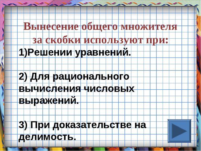 Вынесение общего множителя за скобки используют при: Решении уравнений. 2) Дл...