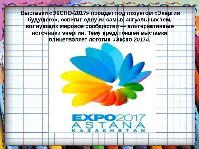 Выставки «ЭКСПО-2017» пройдет под лозунгом «Энергия будущего», осветит одну...