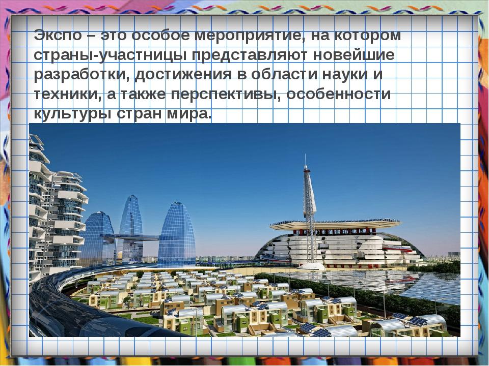 Экспо – это особое мероприятие, на котором страны-участницы представляют нове...