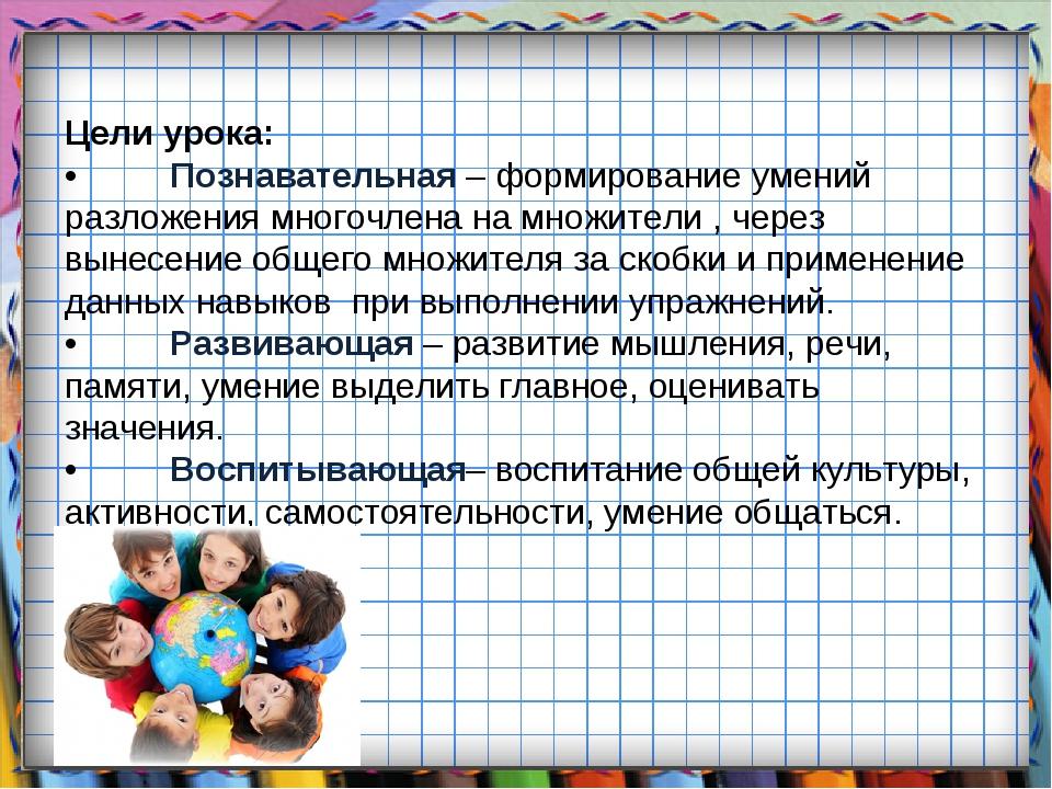 Цели урока: •Познавательная – формирование умений разложения многочлена на м...