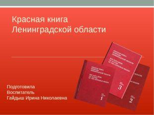 Красная книга Ленинградской области Подготовила Воспитатель Гайдыш Ирина Нико