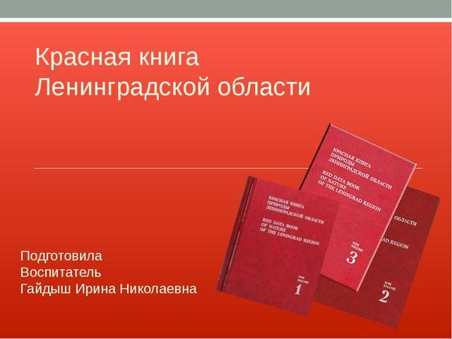 Красная книга Ленинградской области Подготовила Воспитатель Гайдыш Ирина Нико...