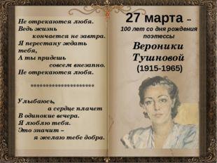 27 марта – 100 лет со дня рождения поэтессы Вероники Тушновой (1915-1965) Н