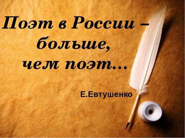 Поэт в России – больше, чем поэт… Е.Евтушенко