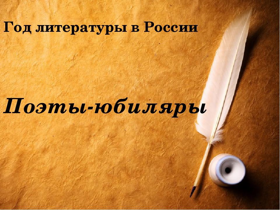 Год литературы в России Поэты-юбиляры