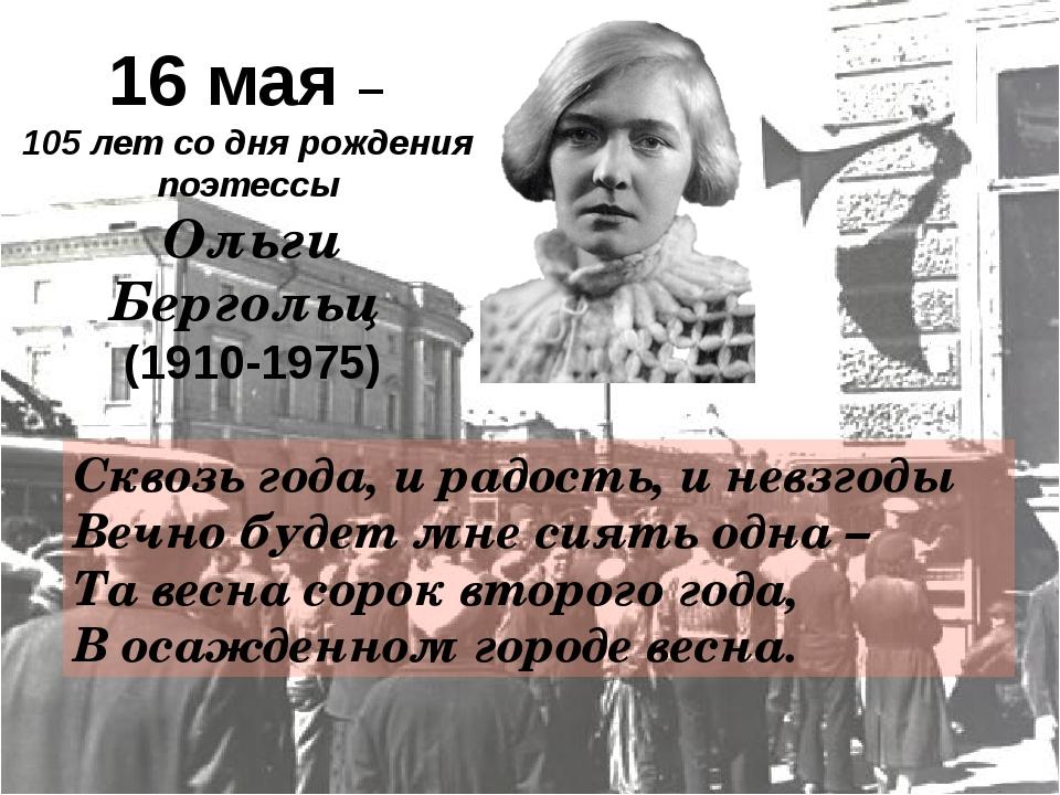 16 мая – 105 лет со дня рождения поэтессы Ольги Бергольц (1910-1975) Сквозь...