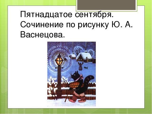 Пятнадцатое сентября. Сочинение по рисунку Ю. А. Васнецова.