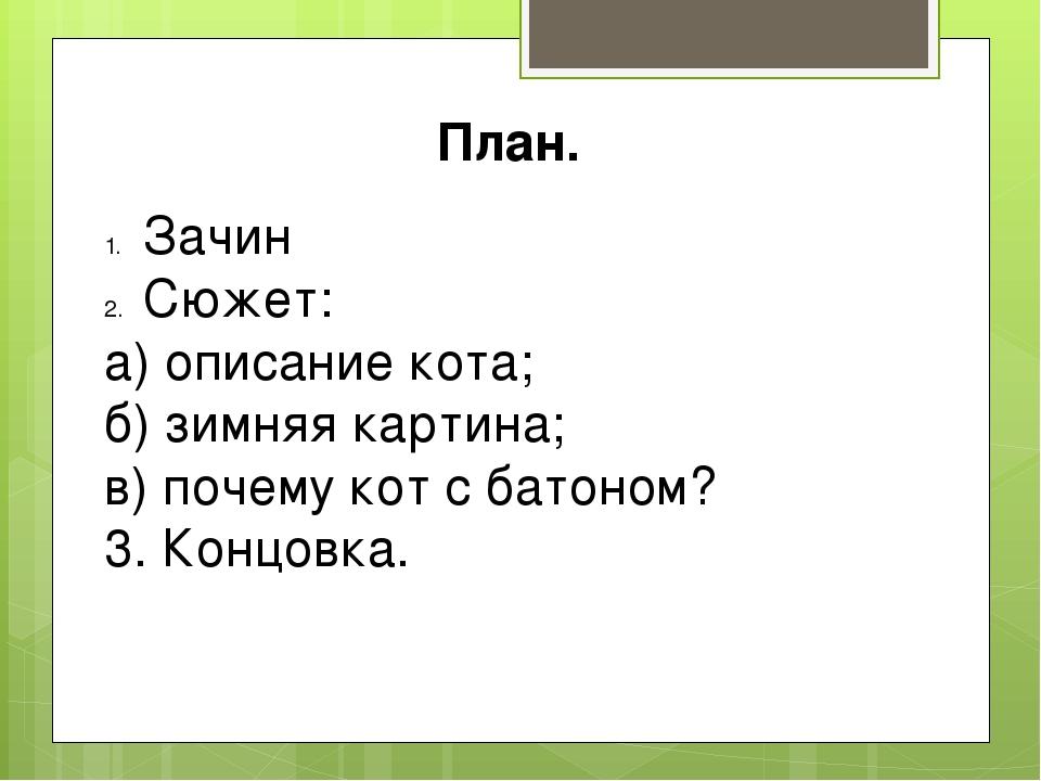 План. Зачин Сюжет: а) описание кота; б) зимняя картина; в) почему кот с батон...