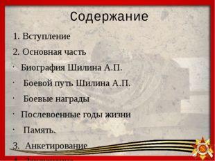 Содержание 1. Вступление 2. Основная часть Биография Шилина А.П. Боевой путь