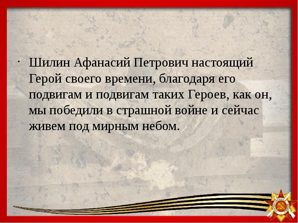 Шилин Афанасий Петрович настоящий Герой своего времени, благодаря его подвиг...