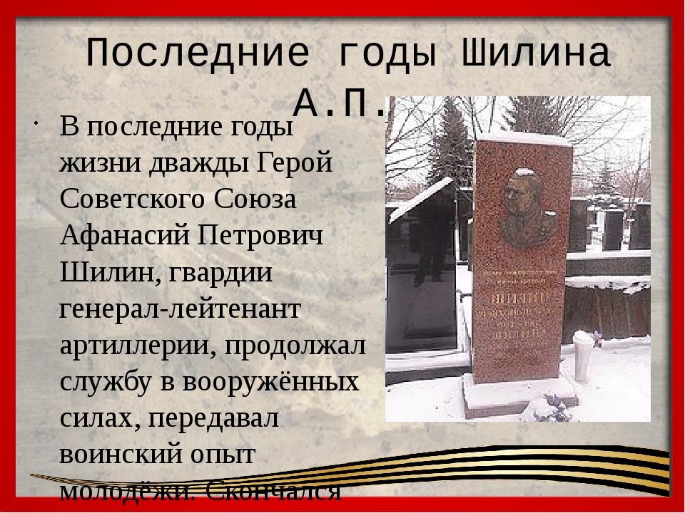 Последние годы Шилина А.П. В последние годы жизни дважды Герой Советского Со...