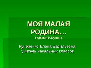 МОЯ МАЛАЯ РОДИНА… стихами И.Бунина Кучеренко Елена Васильевна, учитель началь