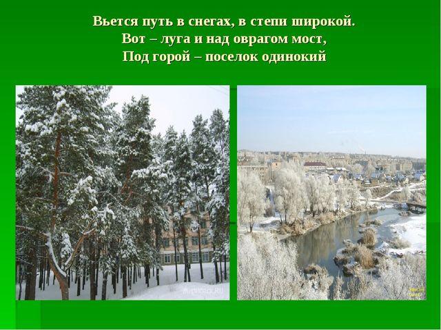 Вьется путь в снегах, в степи широкой. Вот – луга и над оврагом мост, Под гор...